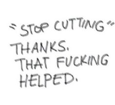 This may be one of the worst thinks to say to somebody who self harms. Stop telling them to 'stop' and instead, be supportive through their journey.