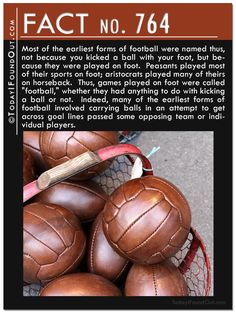 """Most of the earliest forms of football were named because they were played on foot. Peasants played most of their sports on foot; aristocrats played many of theirs on horseback.  Thus, games played on foot were called """"football,"""" whether they had anything to do with kicking a ball or not. Indeed, many of the earliest forms of football involved carrying balls in an attempt to get across goal lines passed some opposing team or individual players."""