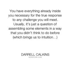 "Darrell Calkins - ""You have everything already inside you necessary for the true response to any challenge..."". humor, happiness, inspiration, zen, creativity, purpose, evolution, buddhism, curiosity, intuition, conscience, mysticism, taoism, asian-philosophy, cobaltsaffron, darrell-calkins, well-being, darrell-calkins-cobaltsaffron, cobaltsaffron-retreat, comparative-religion, darrell-calkins-retreat, darrell-calkins-seminar, cobalt-saffron-retreat, darrell-calkins-cobalt-saffron"