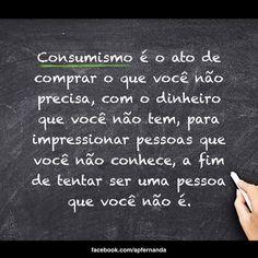 """""""Consumismo é o ato de comprar o que você não precisa, com o dinheiro que você não tem, para impressionar pessoas que você não conhece, a fim de tentar ser uma pessoa que você não é."""" #Consumismo #Consumo #Compras #Gastos #Dinheiro #Compras #Gastar #Money #Vida #Life  #Orçamento #FinançasPessoais #Finanças #Despesas #Descontrole #Compulsão #Impressionar #FaltaDePlanejamento #PlanejamentoFinanceiro"""