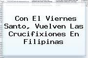 http://tecnoautos.com/wp-content/uploads/imagenes/tendencias/thumbs/con-el-viernes-santo-vuelven-las-crucifixiones-en-filipinas.jpg Viernes Santo. Con el Viernes Santo, vuelven las crucifixiones en Filipinas, Enlaces, Imágenes, Videos y Tweets - http://tecnoautos.com/actualidad/viernes-santo-con-el-viernes-santo-vuelven-las-crucifixiones-en-filipinas/
