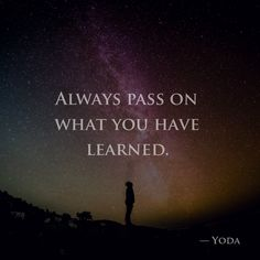 Always pass on what you have learned. — Yoda