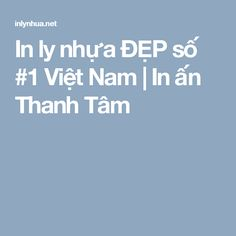 In ly nhựa ĐẸP số #1 Việt Nam | In ấn Thanh Tâm Logo Free