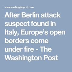 After Berlin attack suspect found in Italy, Europe's open borders come under fire - The Washington Post