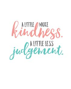 "Encouragement: Kindess ""A little more kindness. A little less judgement. Quotes Thoughts, Life Quotes Love, Great Quotes, Quotes To Live By, Me Quotes, Motivational Quotes, Inspirational Quotes, Qoutes, Leader Quotes"
