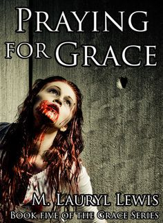 Praying for Grace by M. Lauryl Lewis Series: Grace #5 Publication date: September 19th 2014 Category: Adult Genre: Horror, Zombies *Purchase links support this blog Trying to survive in a land rule...