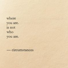 Where you are, is not who you are. Circumstances.