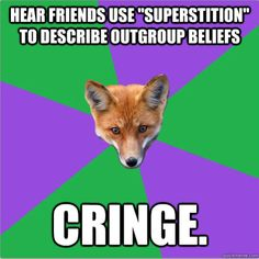 "Anthropology Fox Top text: ""Hear friend use 'superstition' to describe outgroup beliefs"" Bottom text: ""Cringe""]"