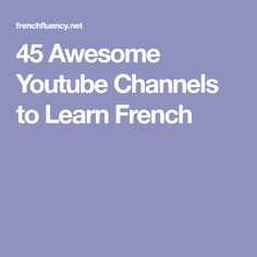 45 Awesome Youtube Channels to Learn French