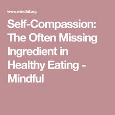 Self-Compassion: The Often Missing Ingredient in Healthy Eating - Mindful