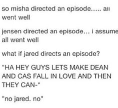 Guys lets make sure Jared directs an episode<<There's no telling what that overgrown puppy will do.