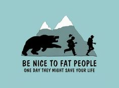 Be nice to fat people - one day they might save your life.