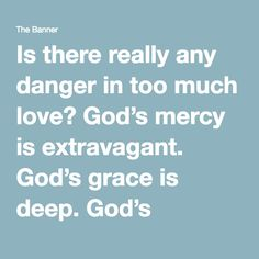 Is there really any danger in too much love? God's mercy is extravagant. God's grace is deep. God's forgiveness is miraculous.