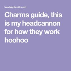 Charms guide, this is my headcannon for how they work hoohoo