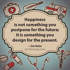 Happiness is not something you postpone for the future; it is something you design for the present.     -Jim Rohn