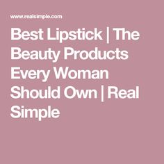 Best Lipstick | The Beauty Products Every Woman Should Own  | Real Simple