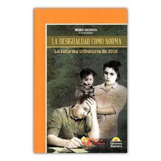 La desigualdad como norma. La reforma tributaria de 2016 – Mario Valencia – Ediciones Aurora www.librosyeditores.com Editores y distribuidores.