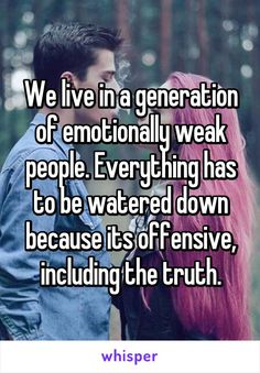 We live in a generation of emotionally weak people. Everything has to be watered down because its offensive, including the truth.