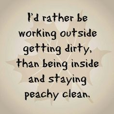 I'd rather be working outside getting dirty, than being inside and staying peachy clean.