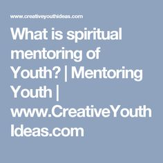 What is spiritual mentoring of Youth?   Mentoring Youth   www.CreativeYouthIdeas.com