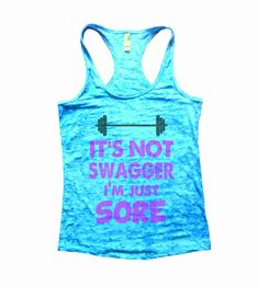 https://www.etsy.com/listing/219627645/its-not-swagger-im-just-sore-burnout?ref=shop_home_active_2  Its not swagger, Im just sore!  Funny Top Seller, great burnout tank top will get lots of laughs!