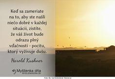 Keď sa zameriate na to, aby ste našli niečo dobré v každej situácii, zistíte, že váš život bude odrazu plný vďačnosti - pocitu, ktorý vyživuje dušu. Harold Kushner