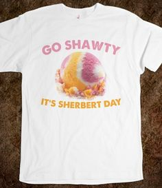 Go Shawty, It's Sherbert Day Printed on Skreened T-Shirt Haha Funny, Hilarious, Lol, Baskin Robbins, Good Humor, Have A Laugh, Can't Stop Laughing, Just For Laughs, Laugh Out Loud