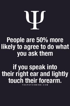 People are 50% more likely to agree to do what you ask them if you speak into the right ear.