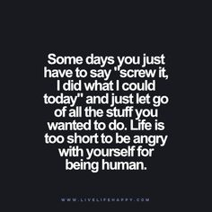"Some days you just have to say ""screw it, I did what I could today"" and just let go of all the stuff you wanted to do. Life is too short to be angry with yourself for being human. www.livelifehappy.com"