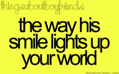 the way his smile lights up your world... <3 Things about Boyfriends