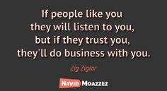 If people like you, they will listen to you, but if they trust you, they'll do business with you.  Zig Ziglar
