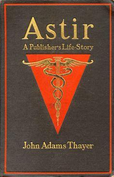 'Astir: a publisher's life-story, by John Adams Thayer. Small, Maynard, Boston, 1910