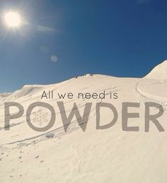 All we need is powder