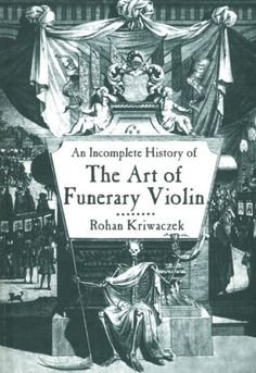 An Incomplete History of the Art of Funerary Violin by Ro...