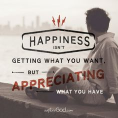 Happiness isn't getting what you want but appreciating what you have.