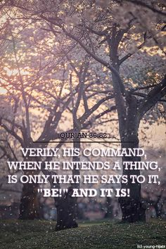 """Qur'an Ya Sin 36:82: His command is only when He intends a thing that He says to it, """"Be,"""" and it is."""