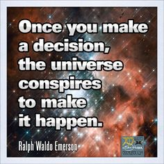 Once you make a decision, the universe conspires to make it happen. ~Ralph Waldo Emerson