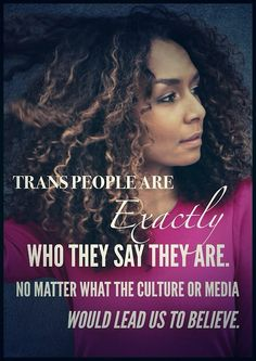 """Trans people are exactly who they say they are. No matter what the culture or media would lead us to believe."" - Janet Mock"