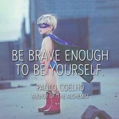 Be brave enough to be yourself. - Paulo Coelho