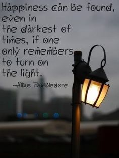 Happiness can be found, even in the darkest of times, if one only remember to turn on the light. Albus Dumbledore