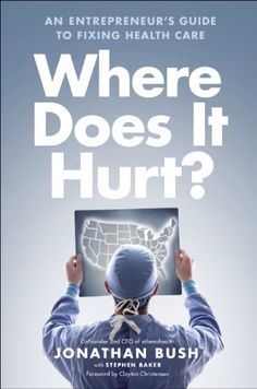 Where Does It Hurt?: An Entrepreneur's Guide to Fixing Health Care, by Jonathan Bush