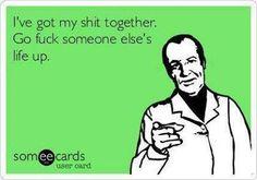 I've got my shit together. Go Fuck someone else's life up. ~ Joke ...