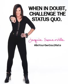 When in doubt, challenge the status quo. #BeYourOwnSoulMate