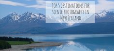 Top 5 destinations for scenic photography in New Zealand