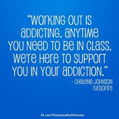 """""""Working out is addicting. Anytime you need to be in class, we're here to support you in your addiction.""""-@Chalene Johnson"""