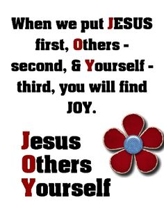 When we put JESUS first, Others - second, & Yourself - third, you will find JOY