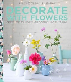Decorate With Flowers!  by Holly Becker & Leslie Shewring