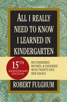 Robert Fulghum, All I Really Need To Know I Learned In Kindergarten!