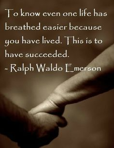 To know even one life has breathed easier because you have lived. This is to have succeeded. Ralph Waldo Emerson