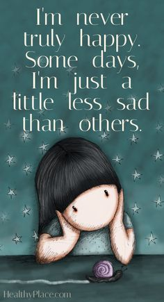 Depression quote: I´m never truly happy. Some days, I´m just a little less sad than others. www.HealthyPlace.com